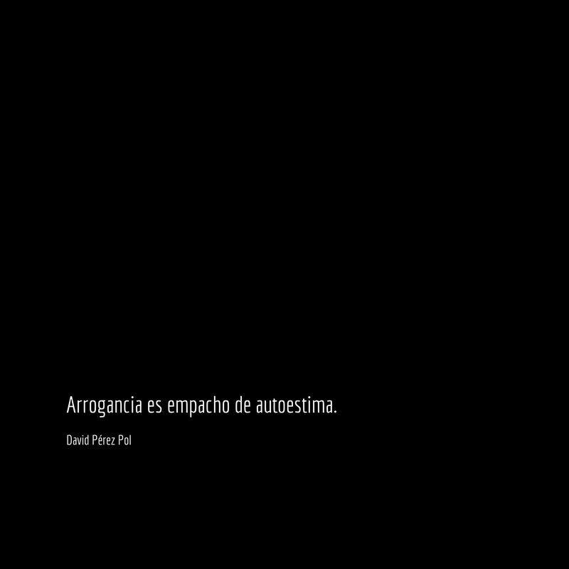 Arrogancia es Aforismo nº 221 de David Pérez Pol