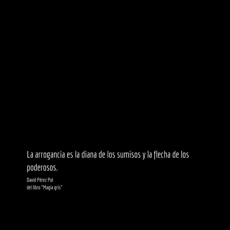 La arrogancia es Aforismo nº 74 de Magia gris de David Pérez Pol