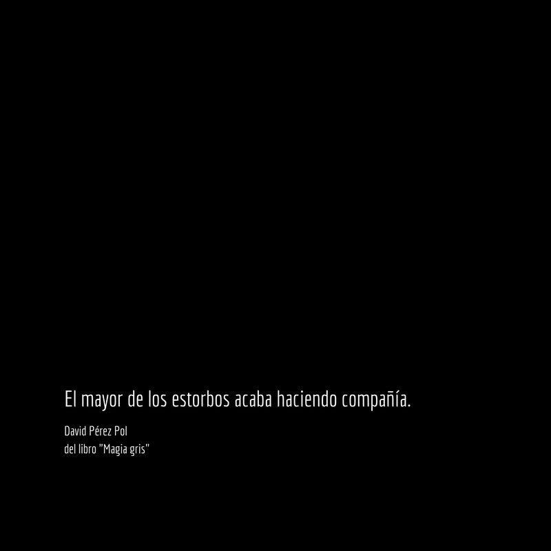 El mayor de los estorbos Aforismo nº 89 de Magia gris de David Pérez Pol